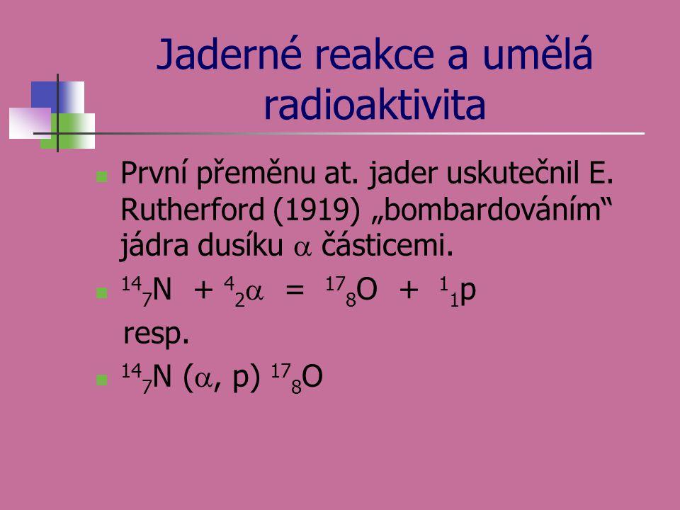"""Jaderné reakce a umělá radioaktivita První přeměnu at. jader uskutečnil E. Rutherford (1919) """"bombardováním"""" jádra dusíku  částicemi. 14 7 N + 4 2 """