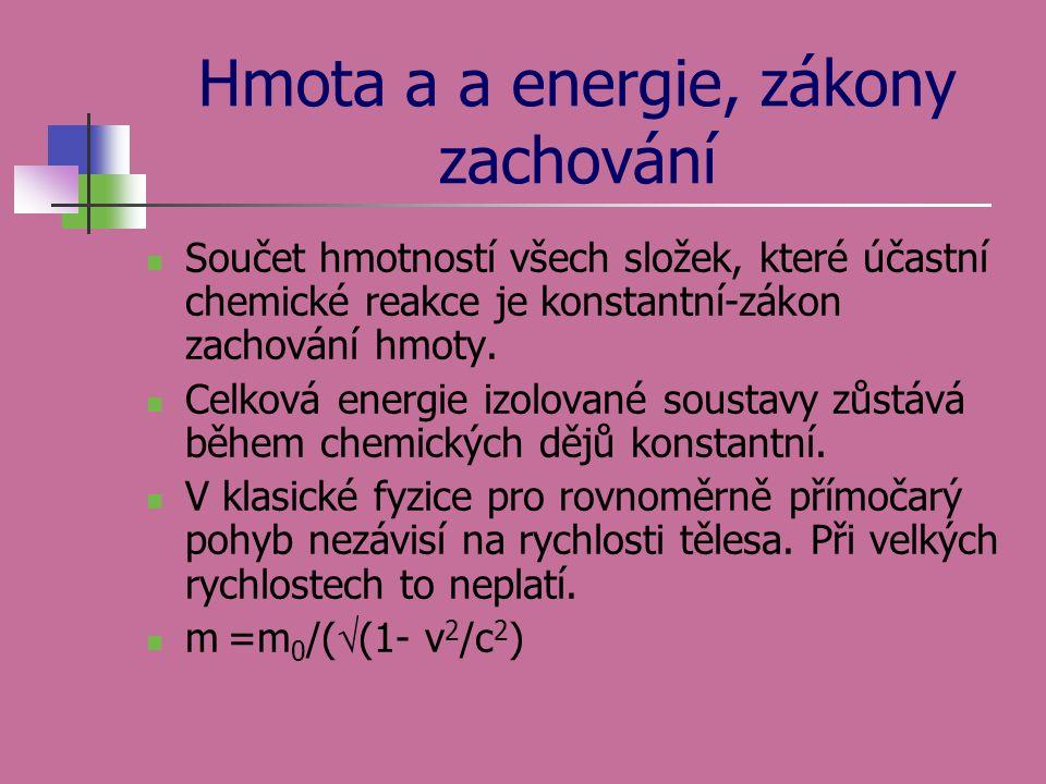Hmota a a energie, zákony zachování Součet hmotností všech složek, které účastní chemické reakce je konstantní-zákon zachování hmoty. Celková energie