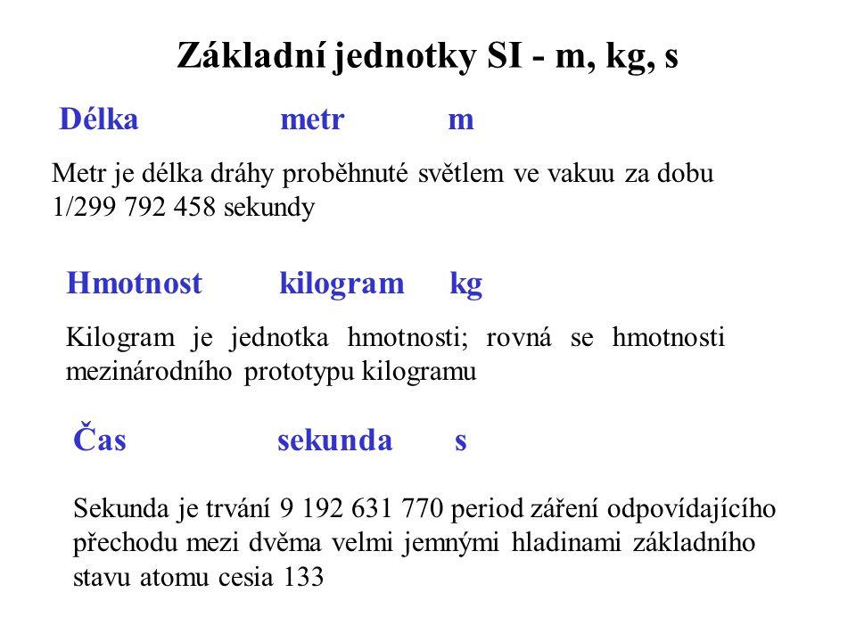 Základní jednotky SI - m, kg, s Délka metr m Metr je délka dráhy proběhnuté světlem ve vakuu za dobu 1/299 792 458 sekundy Hmotnost kilogram kg Kilogram je jednotka hmotnosti; rovná se hmotnosti mezinárodního prototypu kilogramu Čas sekunda s Sekunda je trvání 9 192 631 770 period záření odpovídajícího přechodu mezi dvěma velmi jemnými hladinami základního stavu atomu cesia 133
