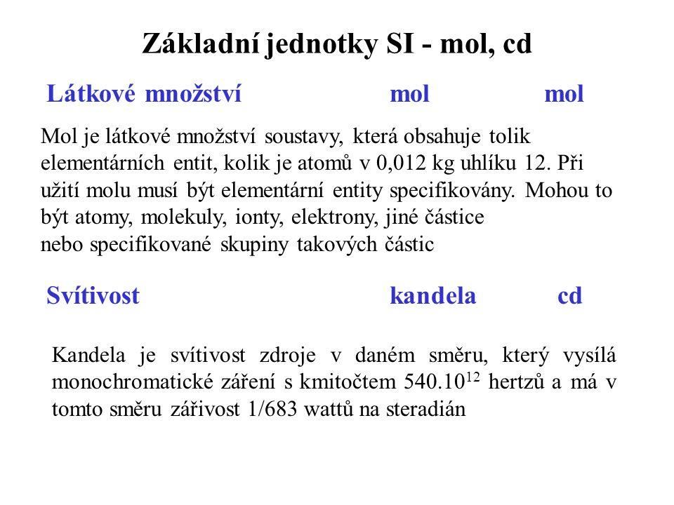 Základní jednotky SI - mol, cd Látkové množství mol mol Mol je látkové množství soustavy, která obsahuje tolik elementárních entit, kolik je atomů v 0,012 kg uhlíku 12.