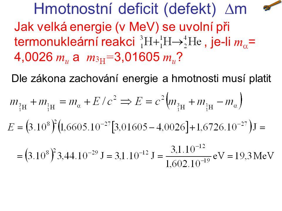 Hmotnostní deficit (defekt)  m Jak velká energie (v MeV) se uvolní při termonukleární reakci, je-li m  = 4,0026 m u a m 3 H = 3,01605 m u ? Dle zák
