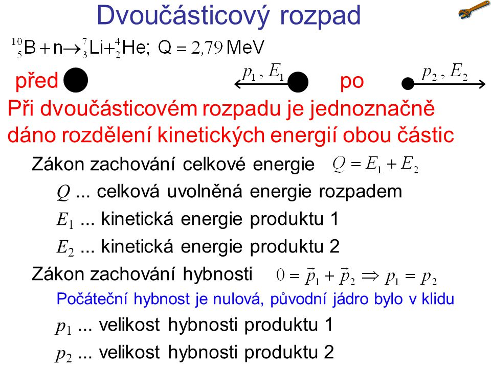 Dvoučásticový rozpad Při dvoučásticovém rozpadu je jednoznačně dáno rozdělení kinetických energií obou částic Zákon zachování celkové energie Q... cel