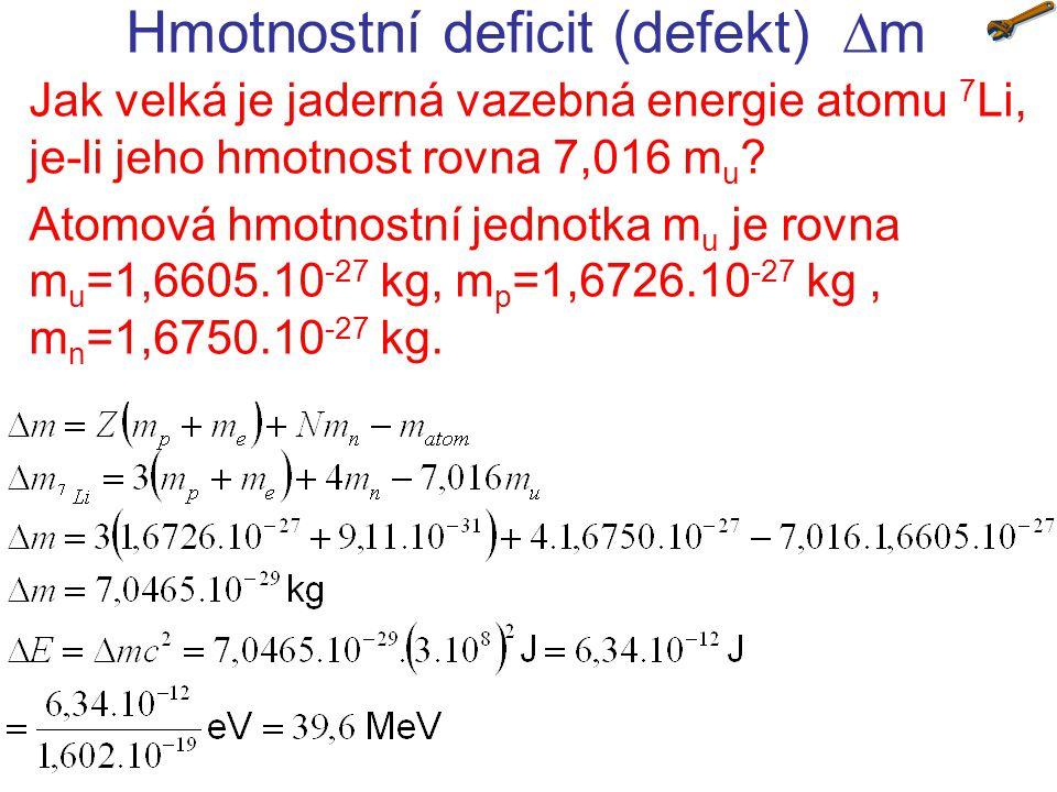 Hmotnostní deficit (defekt)  m Jak velká je jaderná vazebná energie atomu 7 Li, je-li jeho hmotnost rovna 7,016 m u ? Atomová hmotnostní jednotka m