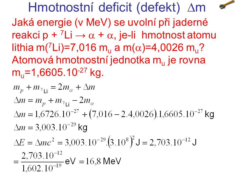 Hmotnostní deficit (defekt)  m Jaká energie (v MeV) se uvolní při jaderné reakci 10 B + n → 7 Li + , jsou-li hmotnosti jader m( 10 B)=10,013 m u, m( 7 Li)=7,016 m u a m(  )=4,0026 m u .
