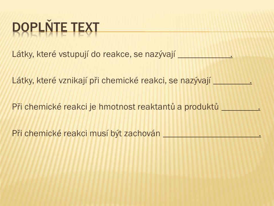 Látky, které vstupují do reakce, se nazývají. Látky, které vznikají při chemické reakci, se nazývají. Při chemické reakci je hmotnost reaktantů a prod