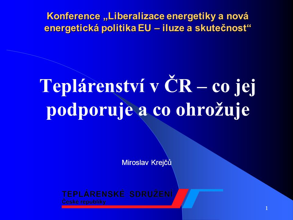 """1 Konference """"Liberalizace energetiky a nová energetická politika EU – iluze a skutečnost Teplárenství v ČR – co jej podporuje a co ohrožuje Miroslav Krejčů"""