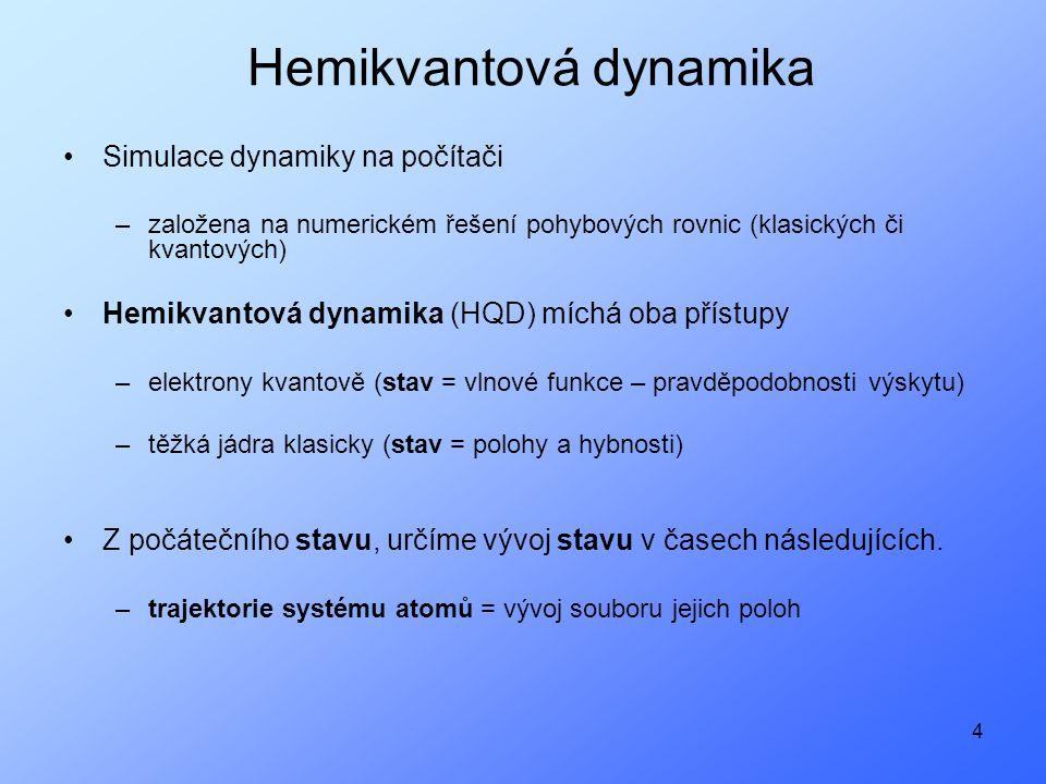 4 Hemikvantová dynamika Simulace dynamiky na počítači –založena na numerickém řešení pohybových rovnic (klasických či kvantových) Hemikvantová dynamika (HQD) míchá oba přístupy –elektrony kvantově (stav = vlnové funkce – pravděpodobnosti výskytu) –těžká jádra klasicky (stav = polohy a hybnosti) Z počátečního stavu, určíme vývoj stavu v časech následujících.