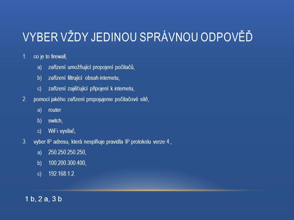 VYBER VŽDY JEDINOU SPRÁVNOU ODPOVĚĎ 1.co je to firewall, a)zařízení umožňující propojení počítačů, b)zařízení filtrující obsah internetu, c)zařízení zajišťující připojení k internetu, 2.pomocí jakého zařízení propojujeme počítačové sítě, a)router b)switch, c)WiFi vysílač, 3.vyber IP adresu, která nesplňuje pravidla IP protokolu verze 4., a)250.250.250.250, b)100.200.300.400, c)192.168.1.2.