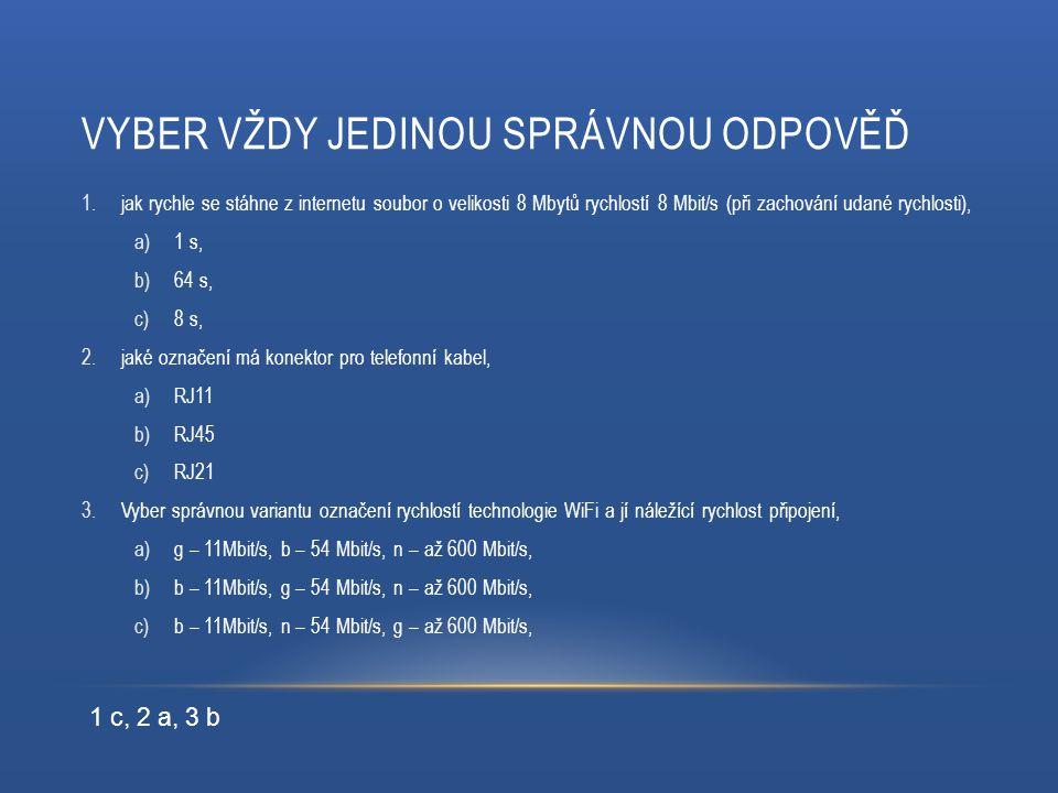 VYBER VŽDY JEDINOU SPRÁVNOU ODPOVĚĎ 1.jak rychle se stáhne z internetu soubor o velikosti 8 Mbytů rychlostí 8 Mbit/s (při zachování udané rychlosti), a)1 s, b)64 s, c)8 s, 2.jaké označení má konektor pro telefonní kabel, a)RJ11 b)RJ45 c)RJ21 3.Vyber správnou variantu označení rychlostí technologie WiFi a jí náležící rychlost připojení, a)g – 11Mbit/s, b – 54 Mbit/s, n – až 600 Mbit/s, b)b – 11Mbit/s, g – 54 Mbit/s, n – až 600 Mbit/s, c)b – 11Mbit/s, n – 54 Mbit/s, g – až 600 Mbit/s, 1 c, 2 a, 3 b