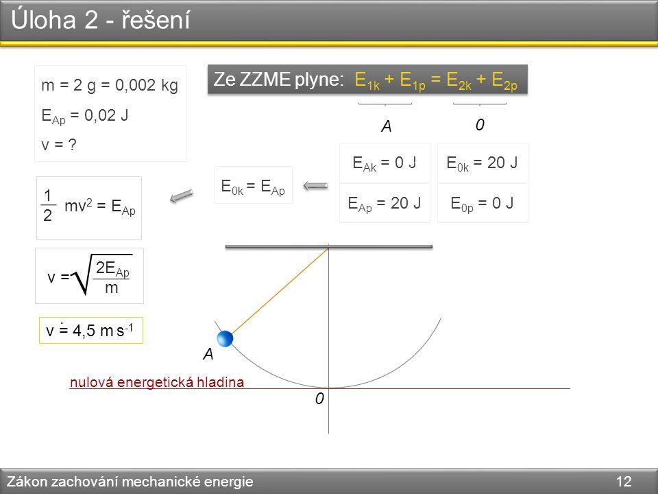 Úloha 2 - řešení Zákon zachování mechanické energie 12 A 0 m = 2 g = 0,002 kg E Ap = 0,02 J v = ? Ze ZZME plyne: E 1k + E 1p = E 2k + E 2p E Ap = 20 J