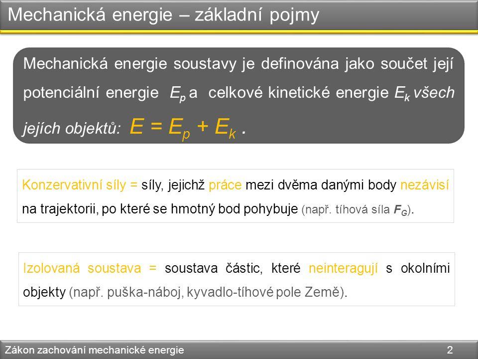 Zákon zachování mechanické energie Zákon zachování mechanické energie 3 E p = mgh E k = 0 FGFG A B C h h´ = h2h2 h´´ = 0 E´ p = mgh´ = mgh 1212 E = E p + E k E = mgh E´ k = mv 2 = mg 2 t 2 = mg gt 2 = mgh 1212 1212 1212 1212 E´ = E´p + E´k E´ = mgh E´´ p = 0 1212 E´´ k = mv´ 2 = m 2hg = mgh 1212 E´´ = mgh E´´ = E´´p + E´´k