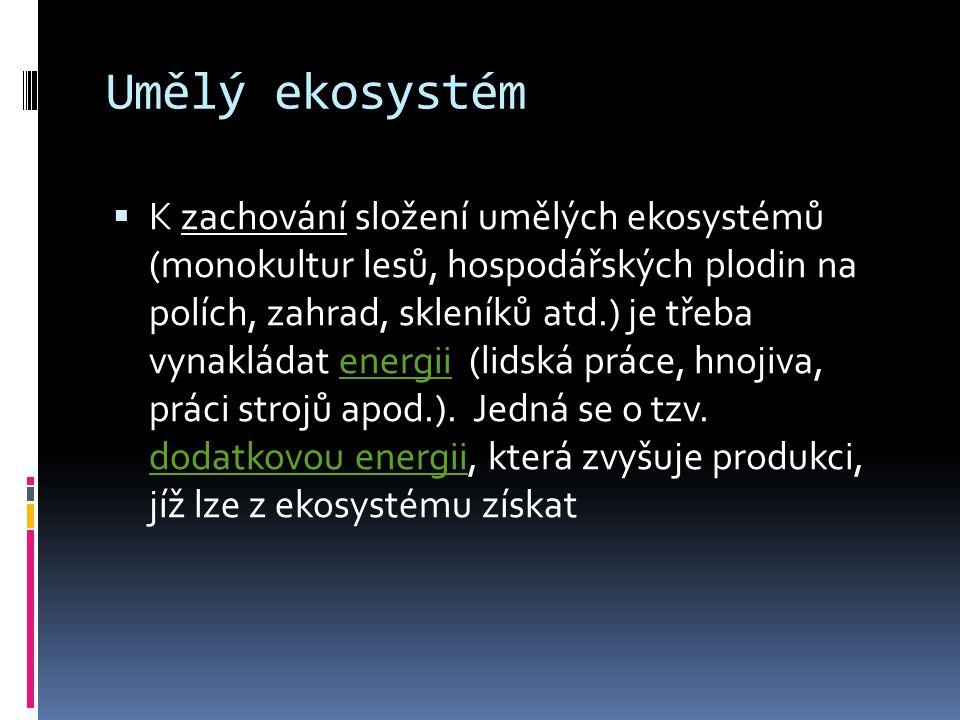 Umělý ekosystém  K zachování složení umělých ekosystémů (monokultur lesů, hospodářských plodin na polích, zahrad, skleníků atd.) je třeba vynakládat energii (lidská práce, hnojiva, práci strojů apod.).