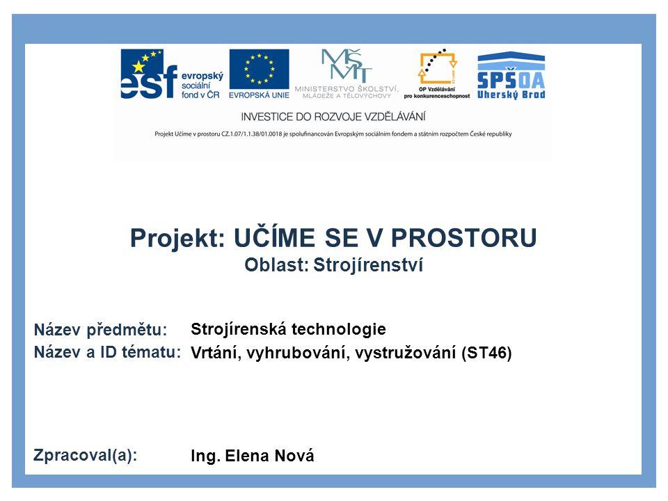 Projekt: UČÍME SE V PROSTORU Oblast: Strojírenství Název předmětu: Název a ID tématu: Zpracoval(a): Strojírenská technologie Vrtání, vyhrubování, vystružování (ST46) Ing.