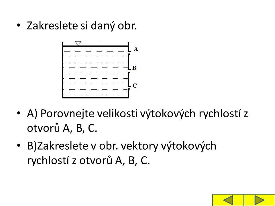 Zakreslete si daný obr. A) Porovnejte velikosti výtokových rychlostí z otvorů A, B, C.