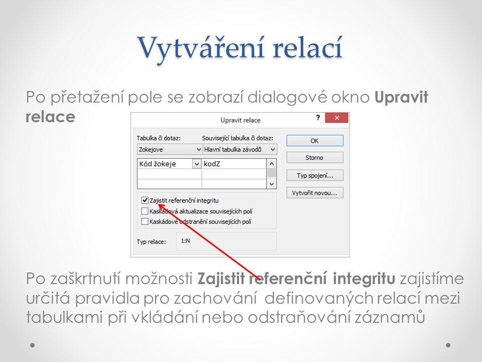 Vytváření relací Po přetažení pole se zobrazí dialogové okno Upravit relace Po zaškrtnutí možnosti Zajistit referenční integritu zajistíme určitá pravidla pro zachování definovaných relací mezi tabulkami při vkládání nebo odstraňování záznamů
