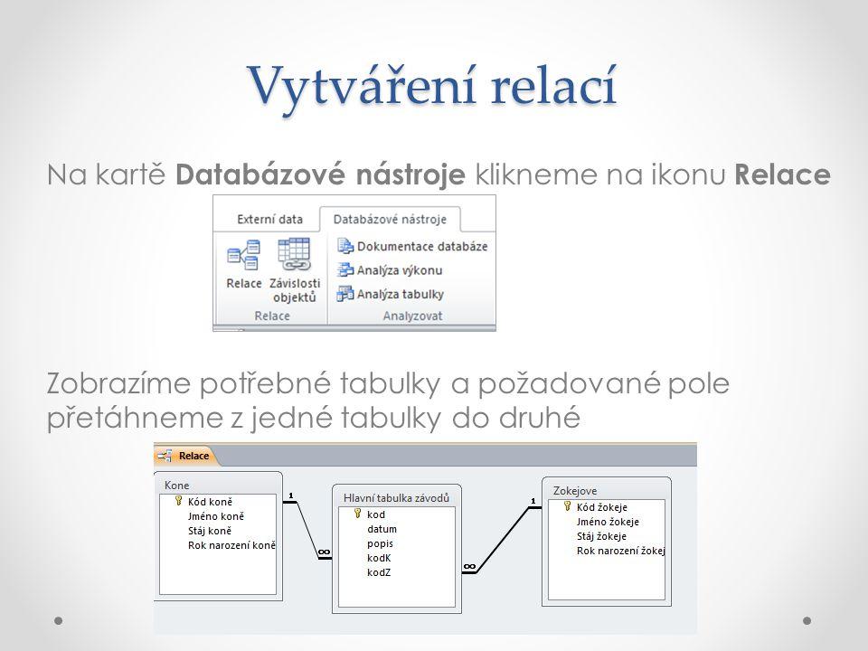 Vytváření relací Na kartě Databázové nástroje klikneme na ikonu Relace Zobrazíme potřebné tabulky a požadované pole přetáhneme z jedné tabulky do druhé