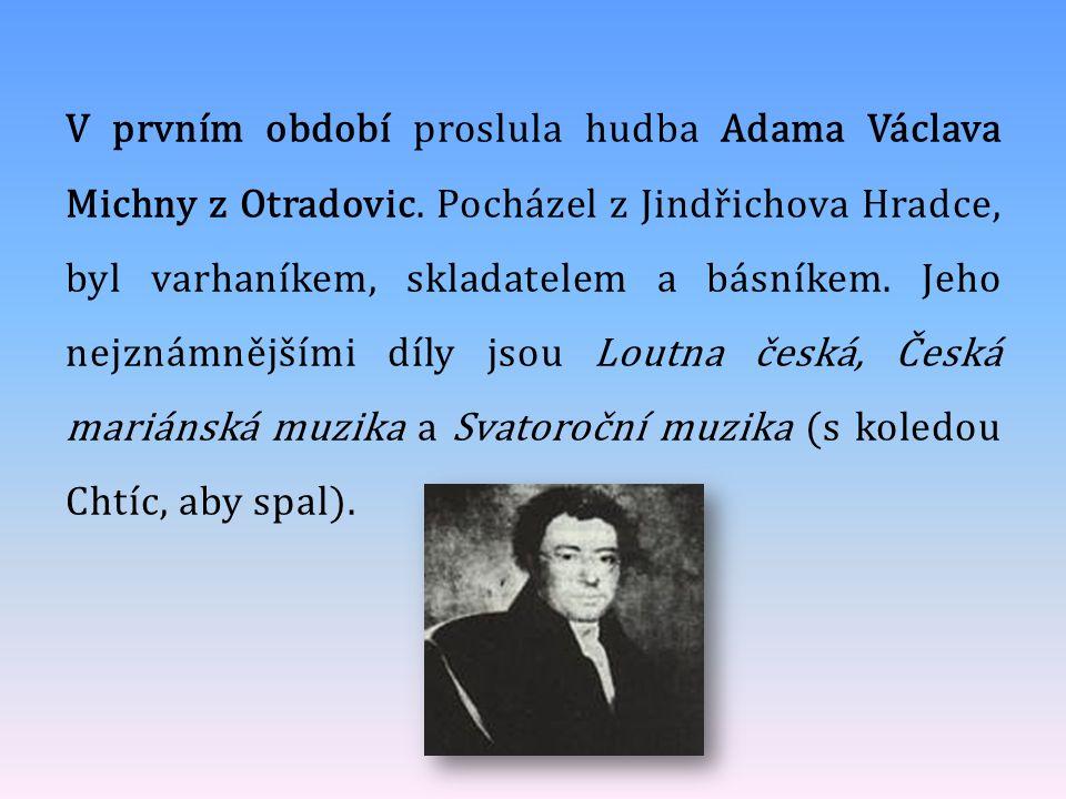 V prvním období proslula hudba Adama Václava Michny z Otradovic. Pocházel z Jindřichova Hradce, byl varhaníkem, skladatelem a básníkem. Jeho nejznámně