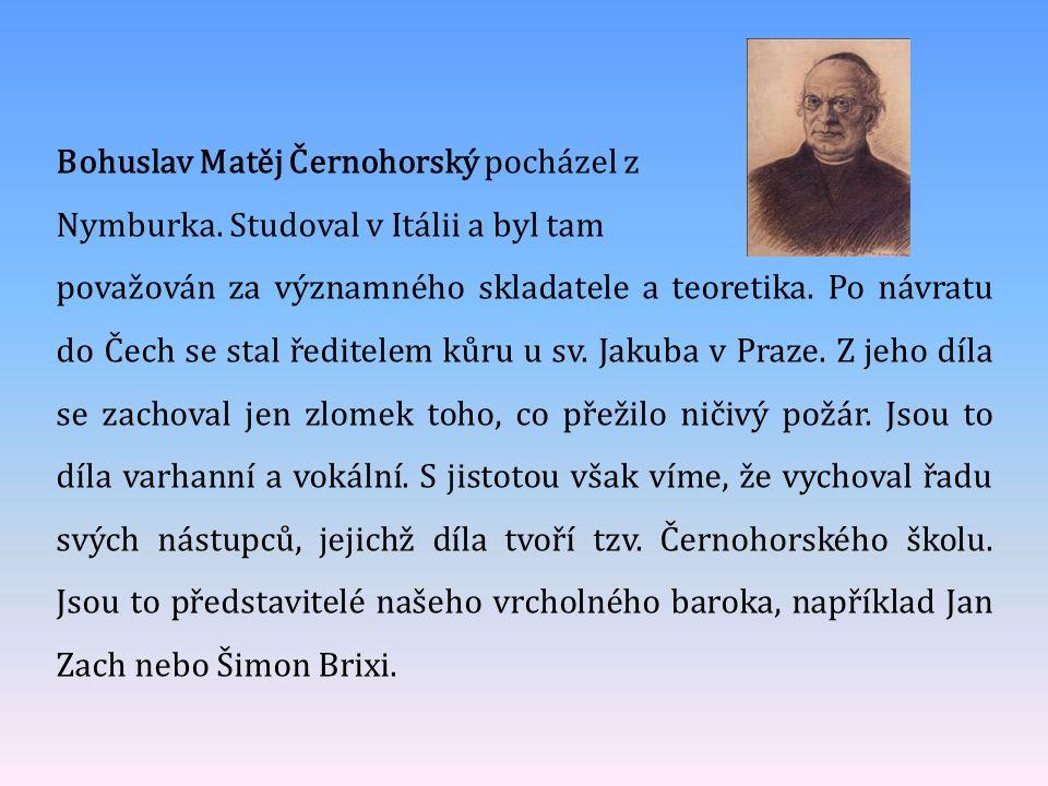 Bohuslav Matěj Černohorský pocházel z Nymburka. Studoval v Itálii a byl tam považován za významného skladatele a teoretika. Po návratu do Čech se stal