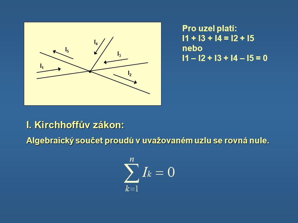 I1I1 I2I2 I3I3 I4I4 I5I5 Pro uzel platí: I1 + I3 + I4 = I2 + I5 nebo I1 – I2 + I3 + I4 – I5 = 0 I.