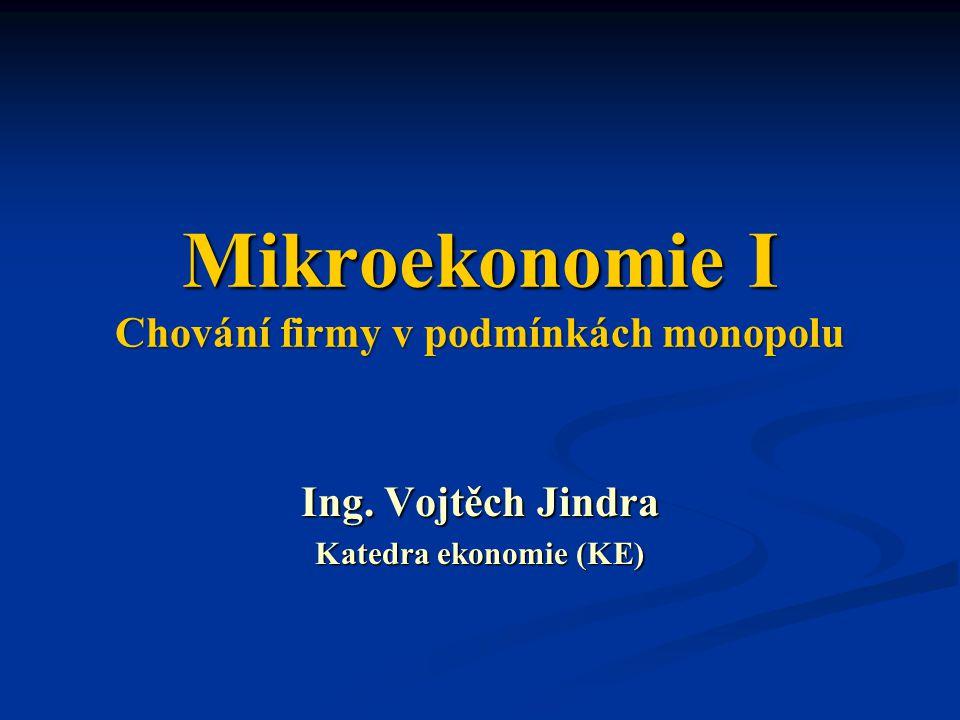 Mikroekonomie I Chování firmy v podmínkách monopolu Ing. Vojtěch Jindra Katedra ekonomie (KE)