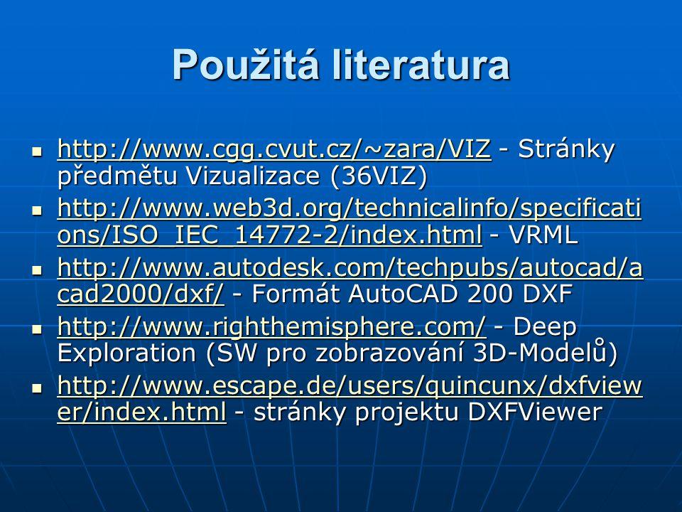 Použitá literatura http://www.cgg.cvut.cz/~zara/VIZ - Stránky předmětu Vizualizace (36VIZ) http://www.cgg.cvut.cz/~zara/VIZ - Stránky předmětu Vizualizace (36VIZ) http://www.cgg.cvut.cz/~zara/VIZ http://www.web3d.org/technicalinfo/specificati ons/ISO_IEC_14772-2/index.html - VRML http://www.web3d.org/technicalinfo/specificati ons/ISO_IEC_14772-2/index.html - VRML http://www.web3d.org/technicalinfo/specificati ons/ISO_IEC_14772-2/index.html http://www.web3d.org/technicalinfo/specificati ons/ISO_IEC_14772-2/index.html http://www.autodesk.com/techpubs/autocad/a cad2000/dxf/ - Formát AutoCAD 200 DXF http://www.autodesk.com/techpubs/autocad/a cad2000/dxf/ - Formát AutoCAD 200 DXF http://www.autodesk.com/techpubs/autocad/a cad2000/dxf/ http://www.autodesk.com/techpubs/autocad/a cad2000/dxf/ http://www.righthemisphere.com/ - Deep Exploration (SW pro zobrazování 3D-Modelů) http://www.righthemisphere.com/ - Deep Exploration (SW pro zobrazování 3D-Modelů) http://www.righthemisphere.com/ http://www.escape.de/users/quincunx/dxfview er/index.html - stránky projektu DXFViewer http://www.escape.de/users/quincunx/dxfview er/index.html - stránky projektu DXFViewer http://www.escape.de/users/quincunx/dxfview er/index.html http://www.escape.de/users/quincunx/dxfview er/index.html