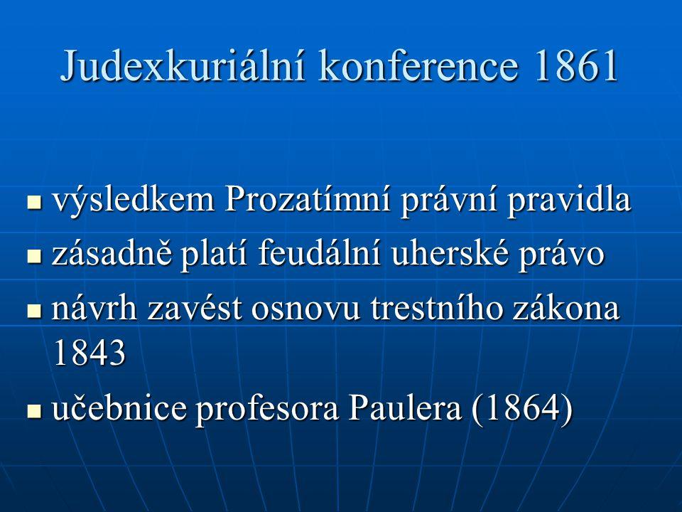 Judexkuriální konference 1861 výsledkem Prozatímní právní pravidla výsledkem Prozatímní právní pravidla zásadně platí feudální uherské právo zásadně platí feudální uherské právo návrh zavést osnovu trestního zákona 1843 návrh zavést osnovu trestního zákona 1843 učebnice profesora Paulera (1864) učebnice profesora Paulera (1864)