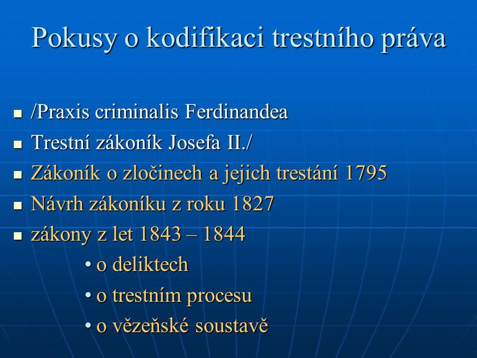 Pokusy o kodifikaci trestního práva /Praxis criminalis Ferdinandea /Praxis criminalis Ferdinandea Trestní zákoník Josefa II./ Trestní zákoník Josefa II./ Zákoník o zločinech a jejich trestání 1795 Zákoník o zločinech a jejich trestání 1795 Návrh zákoníku z roku 1827 Návrh zákoníku z roku 1827 zákony z let 1843 – 1844 zákony z let 1843 – 1844 o deliktecho deliktech o trestním procesuo trestním procesu o vězeňské soustavěo vězeňské soustavě