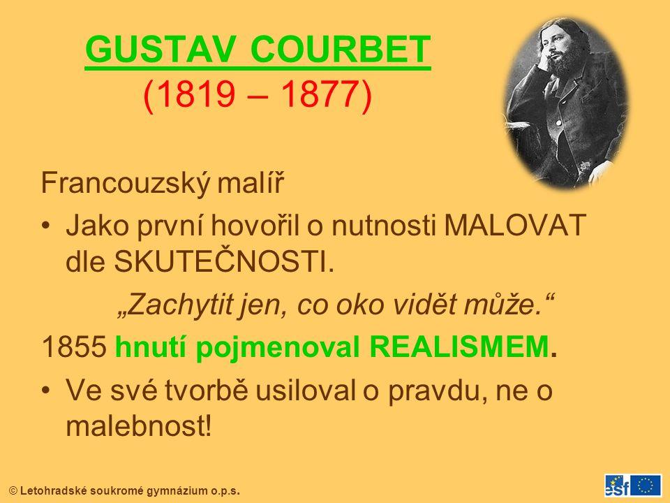 """© Letohradské soukromé gymnázium o.p.s. GUSTAV COURBET (1819 – 1877) Francouzský malíř Jako první hovořil o nutnosti MALOVAT dle SKUTEČNOSTI. """"Zachyti"""
