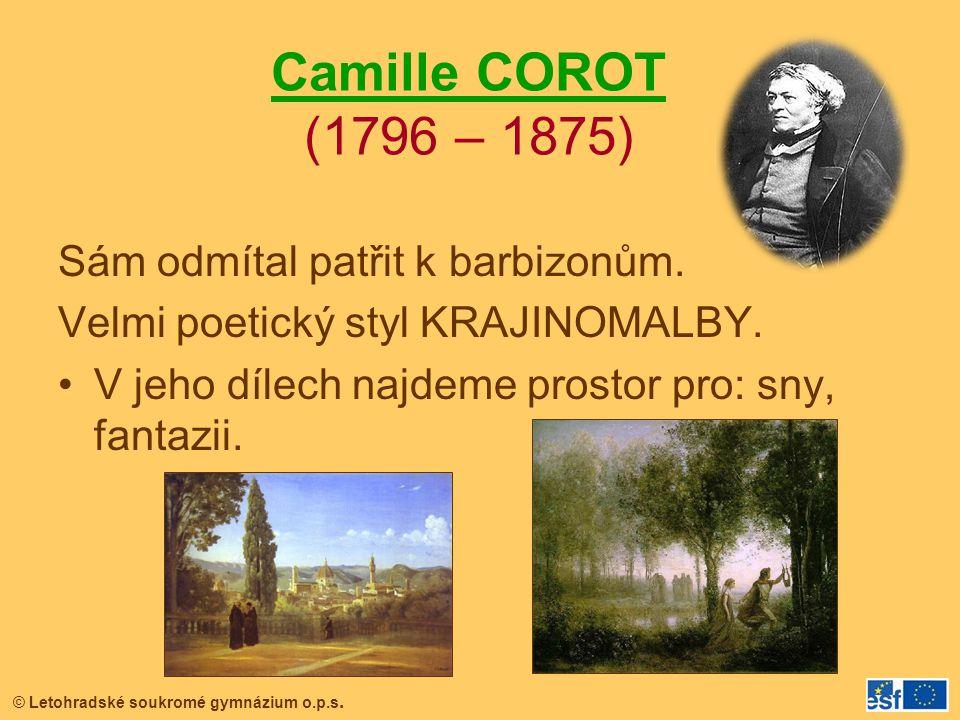 © Letohradské soukromé gymnázium o.p.s. Camille COROT (1796 – 1875) Sám odmítal patřit k barbizonům. Velmi poetický styl KRAJINOMALBY. V jeho dílech n