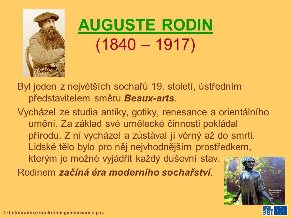 © Letohradské soukromé gymnázium o.p.s. AUGUSTE RODIN (1840 – 1917) Byl jeden z největších sochařů 19. století, ústředním představitelem směru Beaux-a