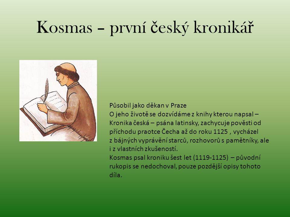Kosmas – první č eský kroniká ř Působil jako děkan v Praze O jeho životě se dozvídáme z knihy kterou napsal – Kronika česká – psána latinsky, zachycuj