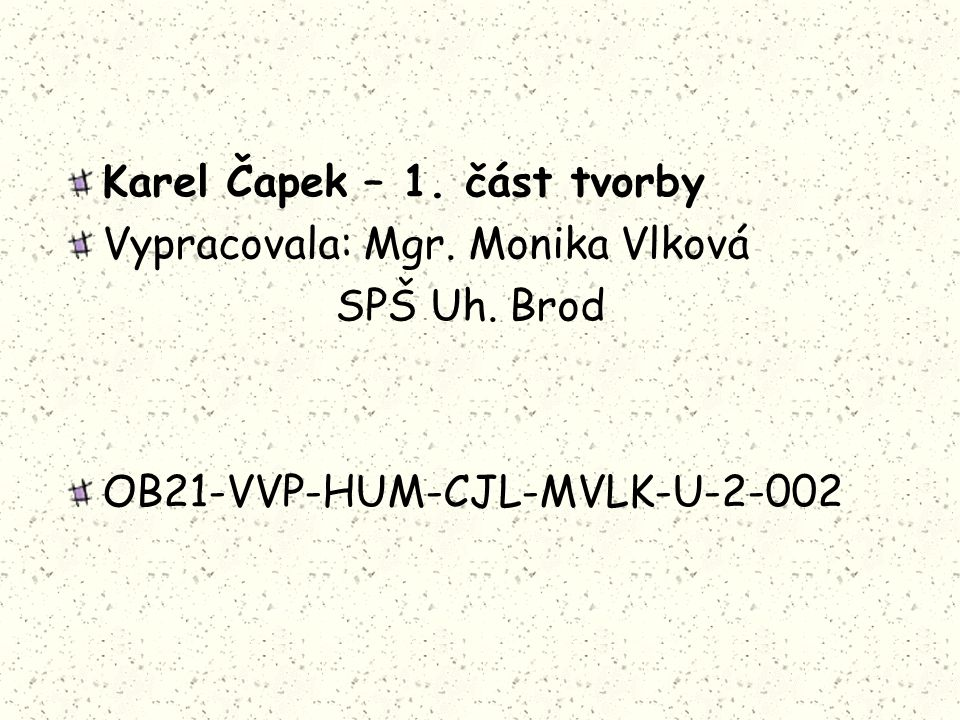 Karel Čapek – 1. část tvorby Vypracovala: Mgr. Monika Vlková SPŠ Uh. Brod OB21-VVP-HUM-CJL-MVLK-U-2-002