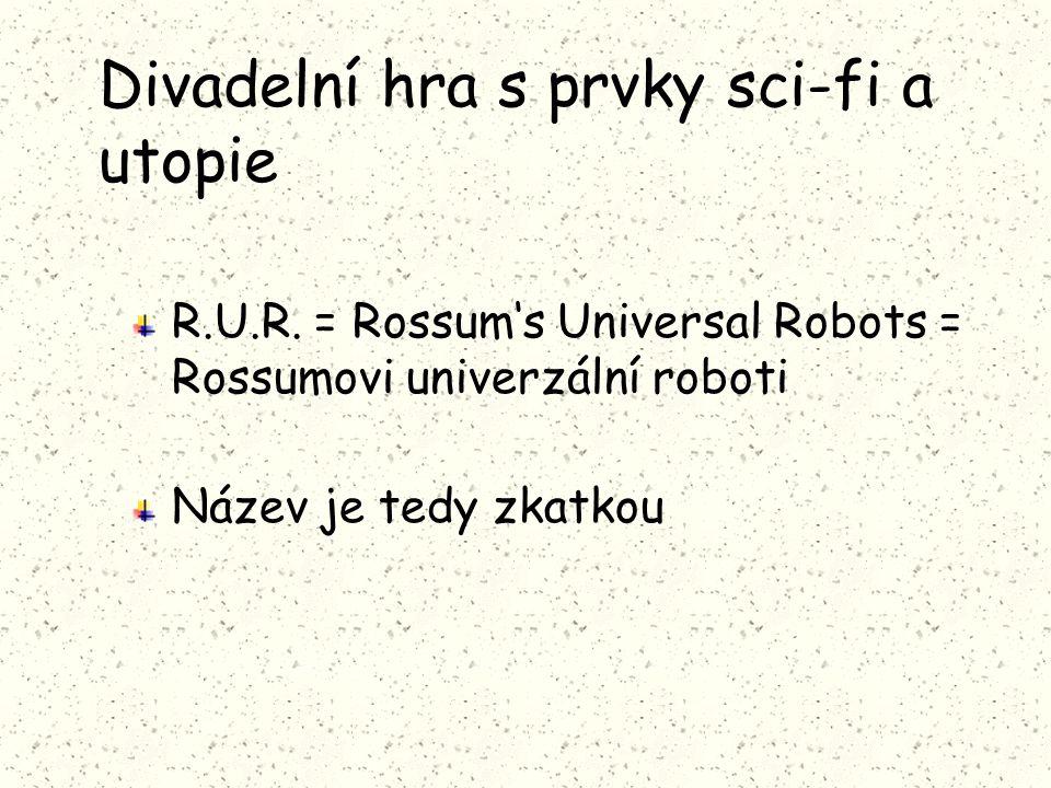 Divadelní hra s prvky sci-fi a utopie R.U.R. = Rossum's Universal Robots = Rossumovi univerzální roboti Název je tedy zkatkou