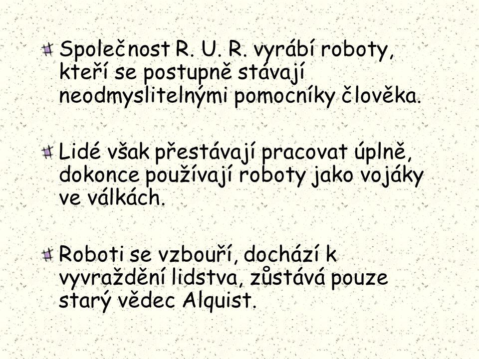 Společnost R. U. R. vyrábí roboty, kteří se postupně stávají neodmyslitelnými pomocníky člověka. Lidé však přestávají pracovat úplně, dokonce používaj