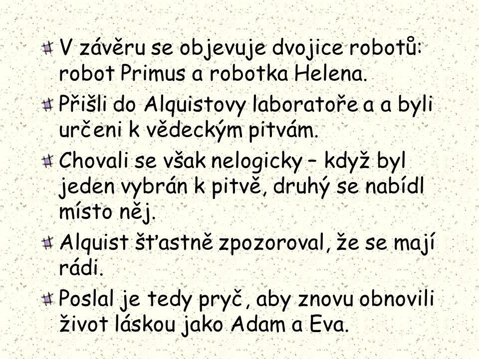 V závěru se objevuje dvojice robotů: robot Primus a robotka Helena. Přišli do Alquistovy laboratoře a a byli určeni k vědeckým pitvám. Chovali se však