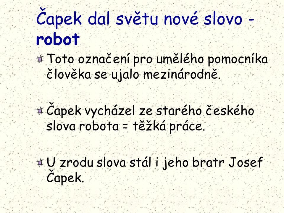 Čapek dal světu nové slovo - robot Toto označení pro umělého pomocníka člověka se ujalo mezinárodně. Čapek vycházel ze starého českého slova robota =
