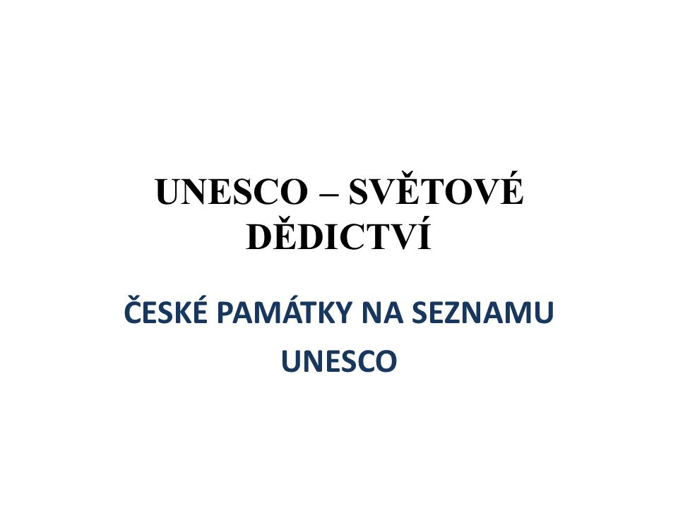 UNESCO – SVĚTOVÉ DĚDICTVÍ ČESKÉ PAMÁTKY NA SEZNAMU UNESCO