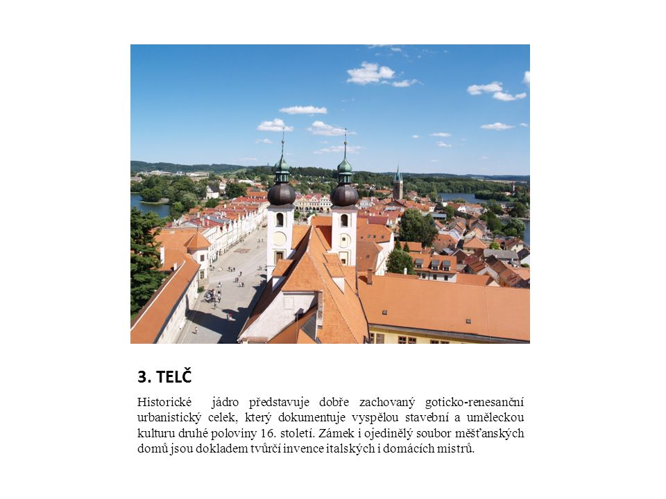 3. TELČ Historické jádro představuje dobře zachovaný goticko-renesanční urbanistický celek, který dokumentuje vyspělou stavební a uměleckou kulturu dr
