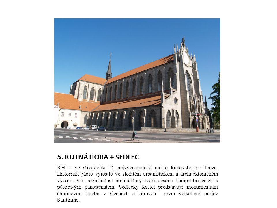5. KUTNÁ HORA + SEDLEC KH = ve středověku 2. nejvýznamnější město království po Praze. Historické jádro vyrostlo ve složitém urbanistickém a architekt