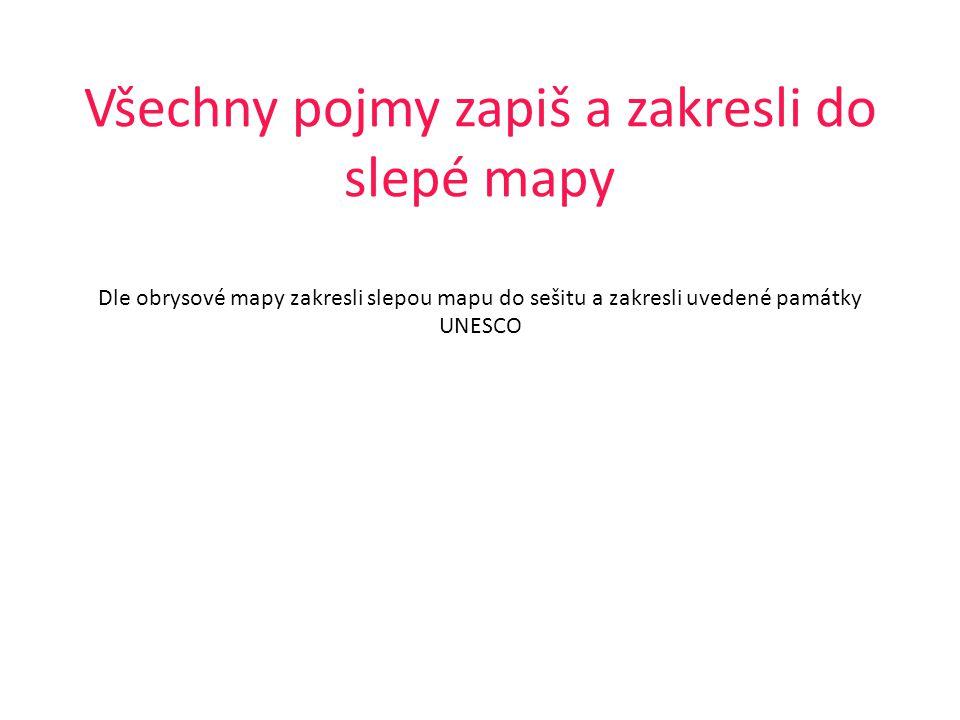 Všechny pojmy zapiš a zakresli do slepé mapy Dle obrysové mapy zakresli slepou mapu do sešitu a zakresli uvedené památky UNESCO