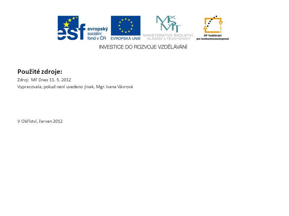 Použité zdroje: Zdroj: MF Dnes 11. 5. 2012 Vypracovala, pokud není uvedeno jinak, Mgr. Ivana Vávrová V Obříství, červen 2012