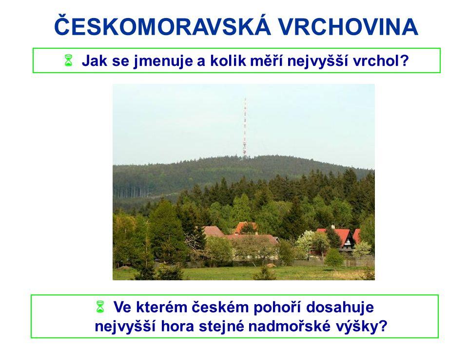 ČESKOMORAVSKÁ VRCHOVINA  Jak se jmenuje a kolik měří nejvyšší vrchol?  Ve kterém českém pohoří dosahuje nejvyšší hora stejné nadmořské výšky?