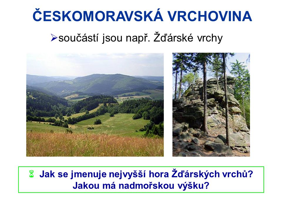 ČESKOMORAVSKÁ VRCHOVINA  Jak se jmenuje nejvyšší hora Žďárských vrchů? Jakou má nadmořskou výšku?  součástí jsou např. Žďárské vrchy