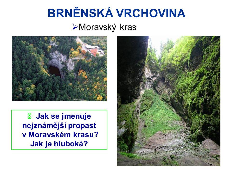 BRNĚNSKÁ VRCHOVINA  Jak se jmenuje nejznámější propast v Moravském krasu? Jak je hluboká?  Moravský kras