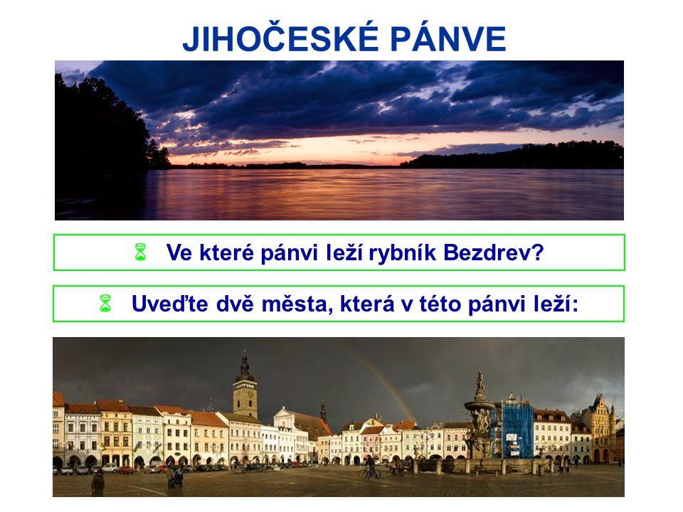 JIHOČESKÉ PÁNVE  Ve které pánvi leží rybník Bezdrev?  Uveďte dvě města, která v této pánvi leží: