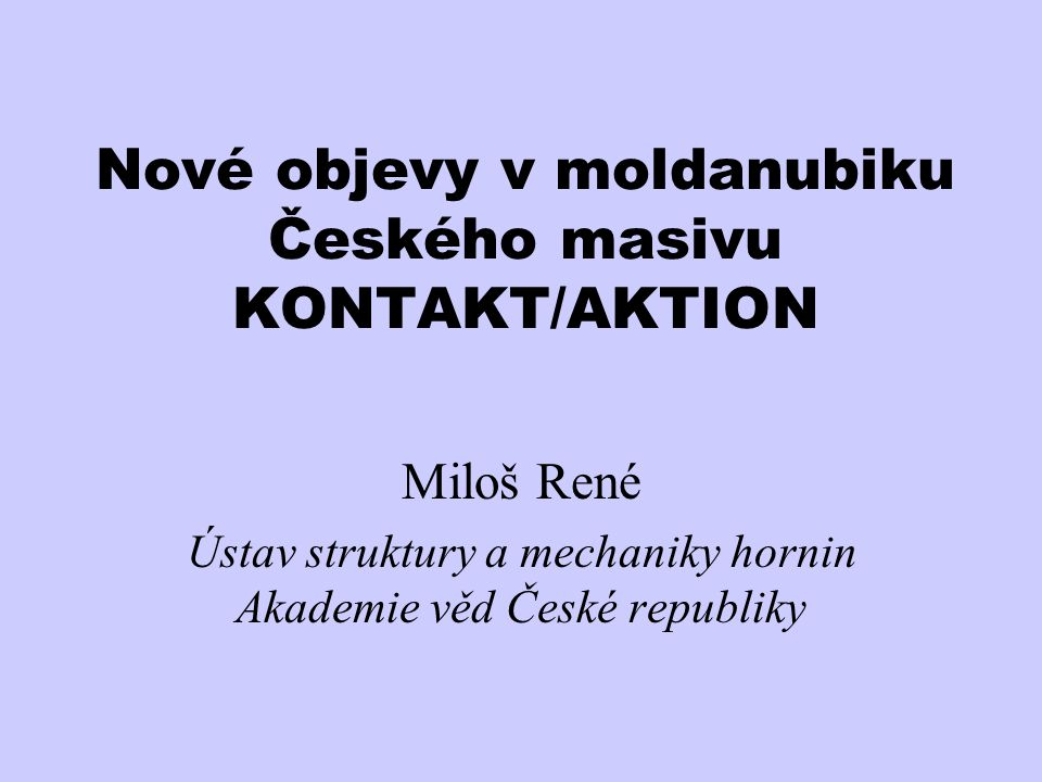 Nové objevy v moldanubiku Českého masivu KONTAKT/AKTION Miloš René Ústav struktury a mechaniky hornin Akademie věd České republiky