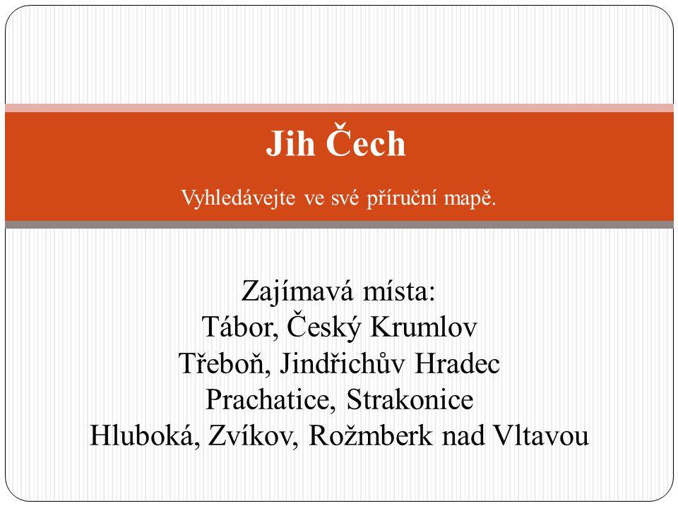 Jih Čech Zajímavá místa: Tábor, Český Krumlov Třeboň, Jindřichův Hradec Prachatice, Strakonice Hluboká, Zvíkov, Rožmberk nad Vltavou Vyhledávejte ve své příruční mapě.