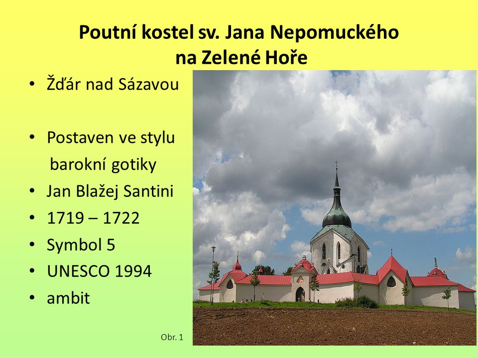 Poutní kostel sv. Jana Nepomuckého na Zelené Hoře Žďár nad Sázavou Postaven ve stylu barokní gotiky Jan Blažej Santini 1719 – 1722 Symbol 5 UNESCO 199