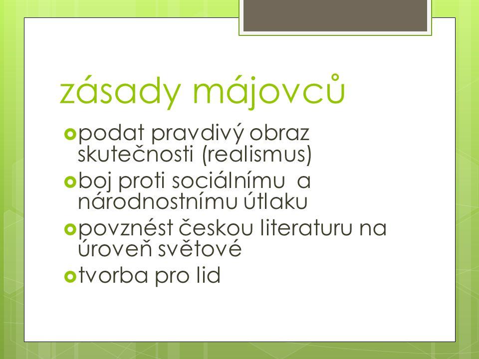 zásady májovců  podat pravdivý obraz skutečnosti (realismus)  boj proti sociálnímu a národnostnímu útlaku  povznést českou literaturu na úroveň svě