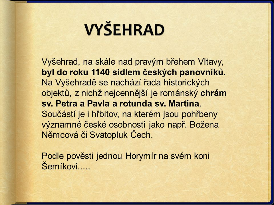 Vyšehrad, na skále nad pravým břehem Vltavy, byl do roku 1140 sídlem českých panovníků. Na Vyšehradě se nachází řada historických objektů, z nichž nej